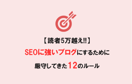 【読者5万越え!!】SEOに強いブログにするために僕が厳守してきた12のルール