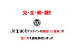 【完全網羅!!】Jetpackプラグインの機能(25種類)や使い方を徹底解説