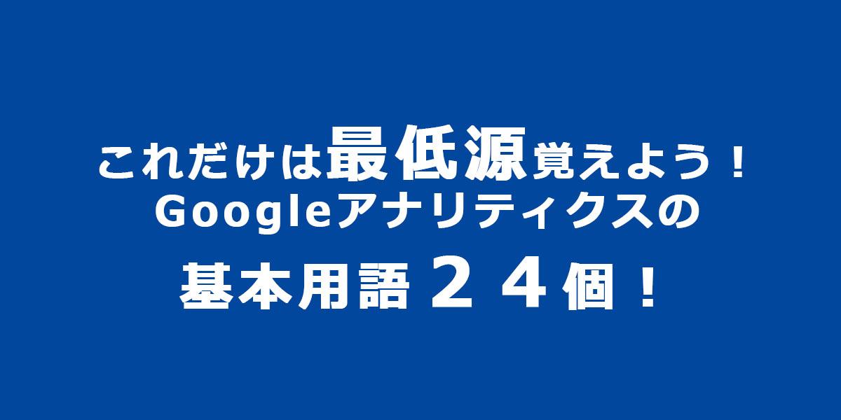 これだけは最低源覚えよう!Googleアナリティクスの基本用語24個!