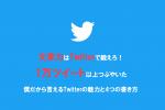文章力はTwitterで鍛えろ!1万ツイート以上つぶやいた僕だから言えるTwitterの魅力と4つの書き方