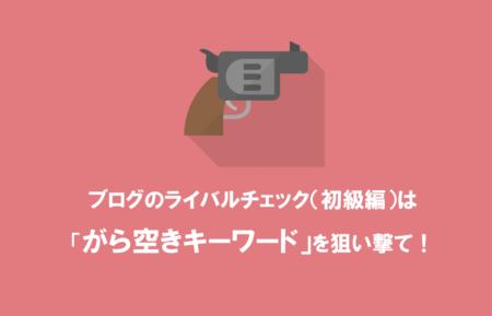ブログのライバルチェック(初級編)は「がら空きキーワード」を狙い撃て!