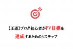 【王道】ブログ初心者がPV目標を達成するための5ステップ