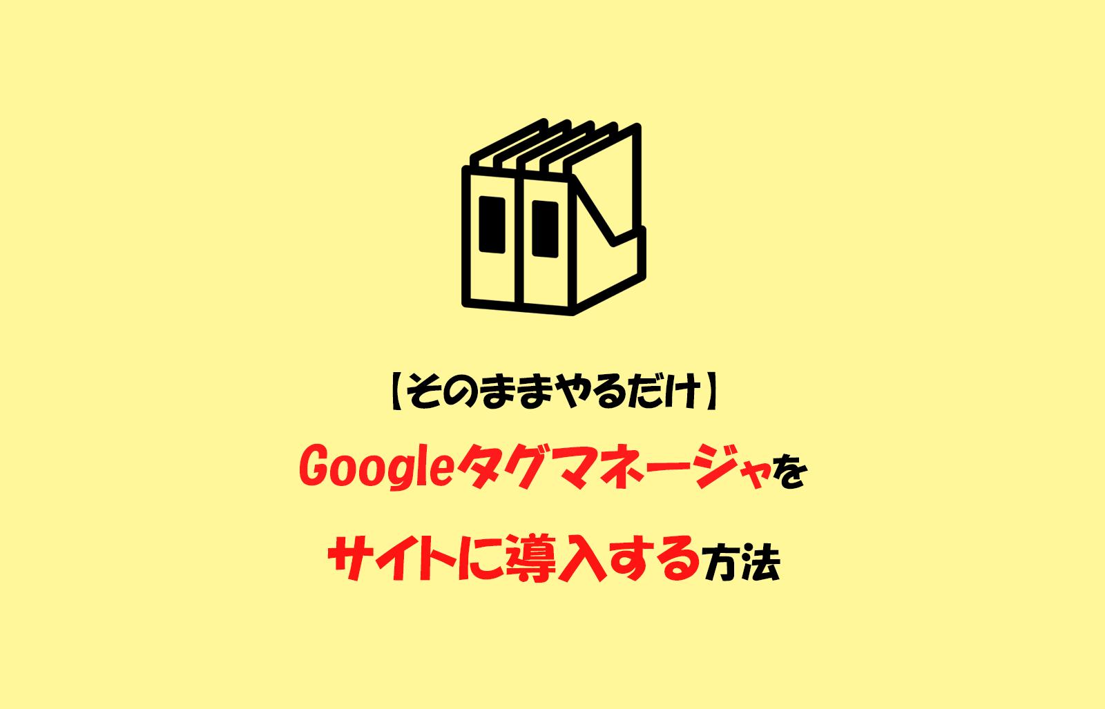 【そのままやるだけ】Googleタグマネージャをサイトに導入する方法