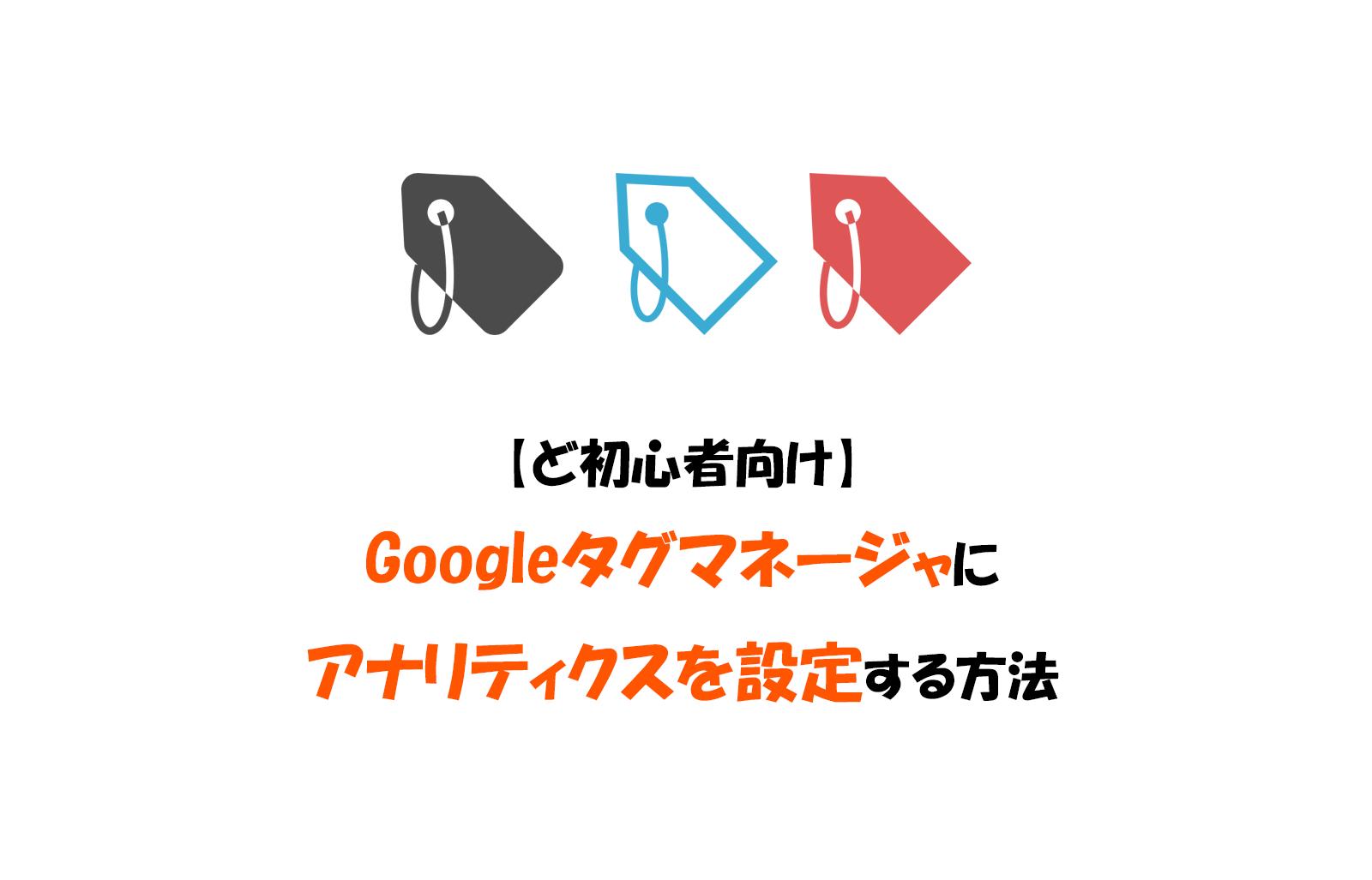 【ど初心者向け】Googleタグマネージャにアナリティクスを設定する方法