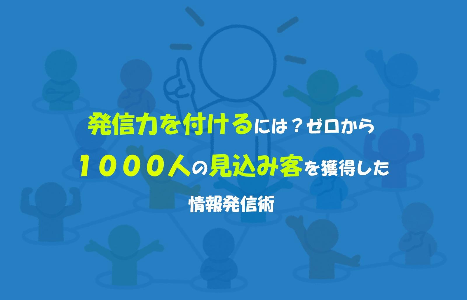 発信力を付けるには?ゼロから1000人の見込み客を獲得した情報発信術