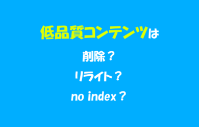 低品質コンテンツの見つけ方と対策!低品質ページは削除、リライト、no indexどれがおすすめ?