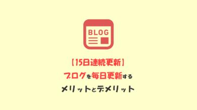 【15日目達成】ブログを毎日更新してわかったメリットとデメリット