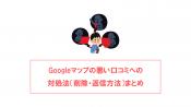 Googleマイビジネスの悪い口コミへの対処法(削除・返信方法)まとめ