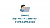 【保存版】Googleマイビジネスに登録できない5つの原因と対処法まとめ
