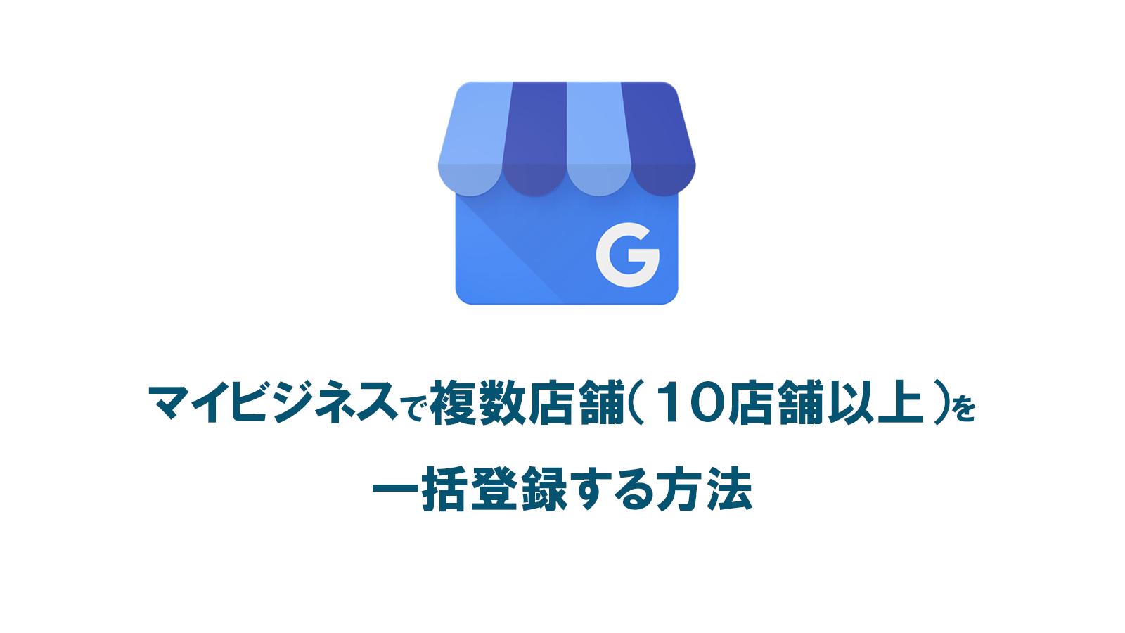 Googleマイビジネスで複数店舗(10店舗以上)を一括登録する方法と手順