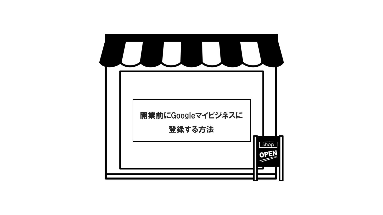 開業前にGoogleマイビジネスに登録する方法