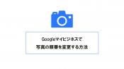 Googleマイビジネスで写真の順番を変更し、狙った写真をトップ表示させる方法