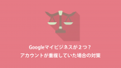 Googleマイビジネスが重複していた場合の対策(重複した方を削除する方法)